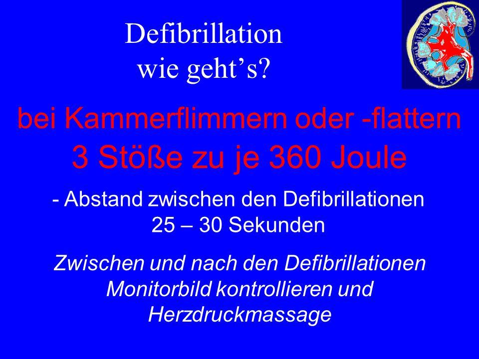 Defibrillation wie geht's? bei Kammerflimmern oder -flattern 3 Stöße zu je 360 Joule - Abstand zwischen den Defibrillationen 25 – 30 Sekunden Zwischen