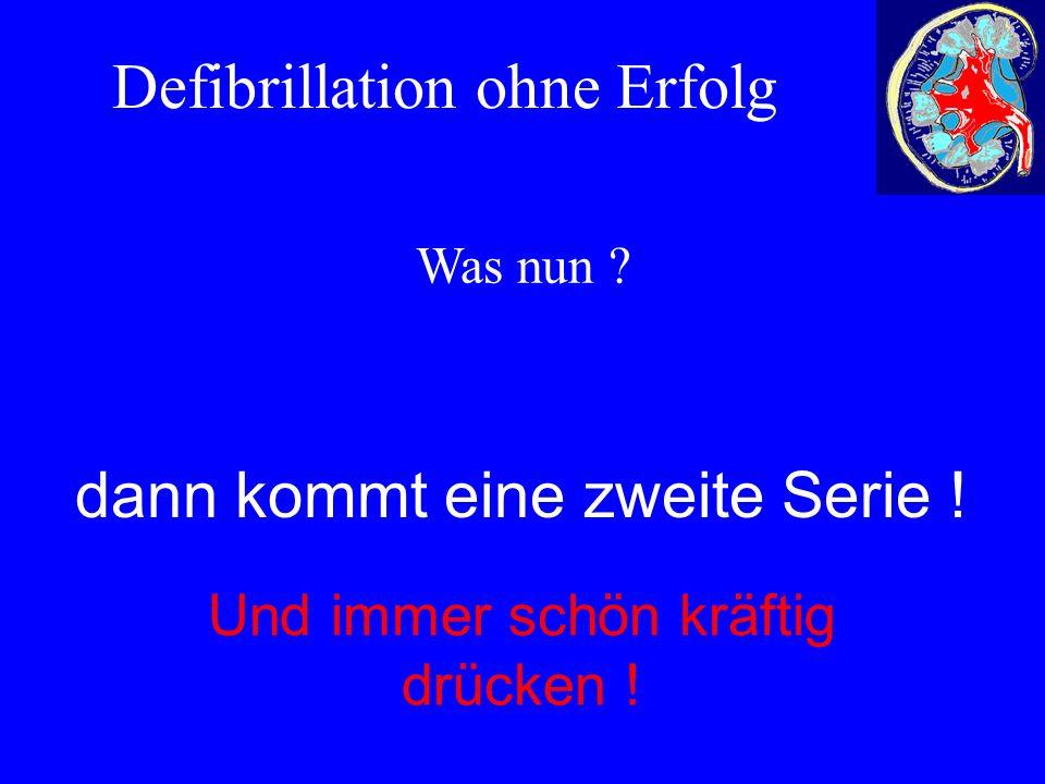 Defibrillation ohne Erfolg Und immer schön kräftig drücken ! dann kommt eine zweite Serie ! Was nun ?