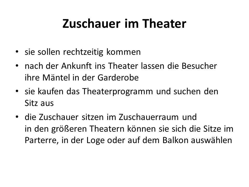 Zuschauer im Theater sie sollen rechtzeitig kommen nach der Ankunft ins Theater lassen die Besucher ihre Mäntel in der Garderobe sie kaufen das Theaterprogramm und suchen den Sitz aus die Zuschauer sitzen im Zuschauerraum und in den größeren Theatern können sie sich die Sitze im Parterre, in der Loge oder auf dem Balkon auswählen