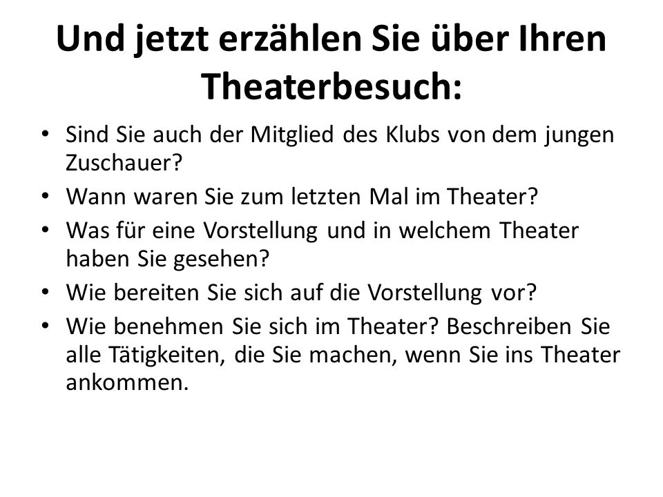 Und jetzt erzählen Sie über Ihren Theaterbesuch: Sind Sie auch der Mitglied des Klubs von dem jungen Zuschauer? Wann waren Sie zum letzten Mal im Thea