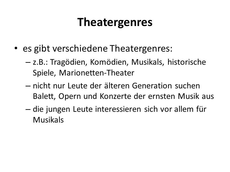 Theatergenres es gibt verschiedene Theatergenres: – z.B.: Tragödien, Komödien, Musikals, historische Spiele, Marionetten-Theater – nicht nur Leute der älteren Generation suchen Balett, Opern und Konzerte der ernsten Musik aus – die jungen Leute interessieren sich vor allem für Musikals