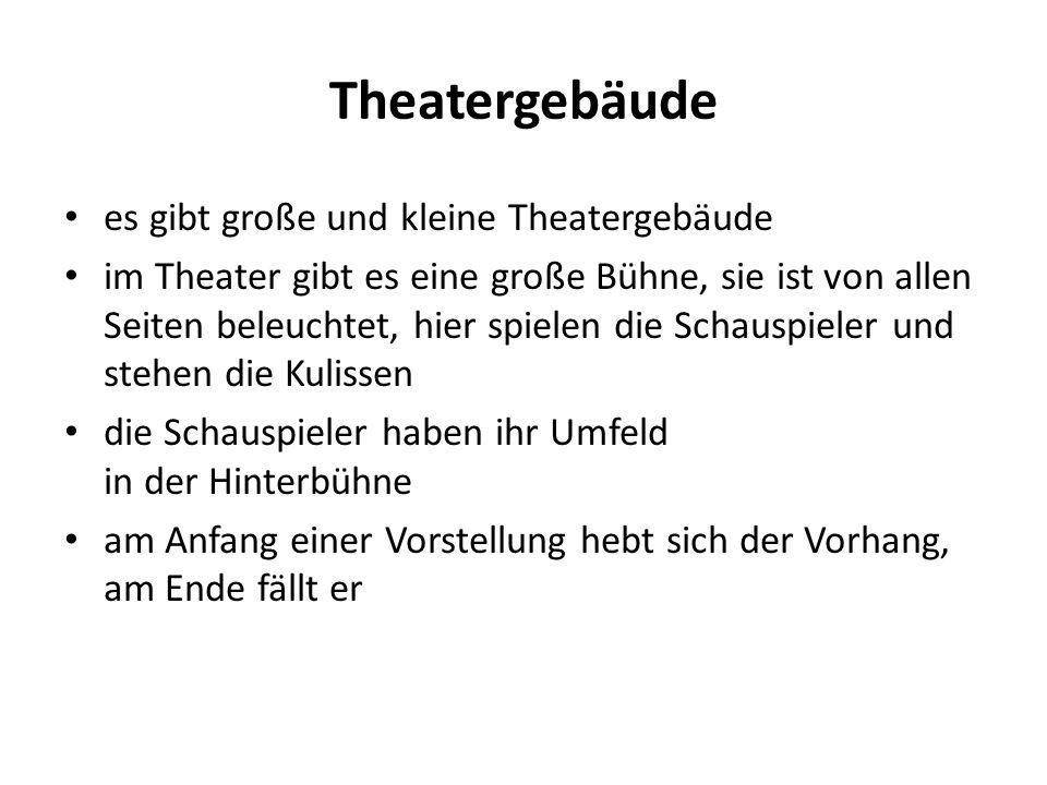 Theatergebäude es gibt große und kleine Theatergebäude im Theater gibt es eine große Bühne, sie ist von allen Seiten beleuchtet, hier spielen die Schauspieler und stehen die Kulissen die Schauspieler haben ihr Umfeld in der Hinterbühne am Anfang einer Vorstellung hebt sich der Vorhang, am Ende fällt er