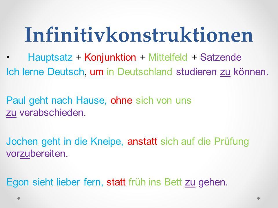 Infinitivkonstruktionen Hauptsatz + Konjunktion + Mittelfeld + Satzende Ich lerne Deutsch, um in Deutschland studieren zu können. Paul geht nach Hause