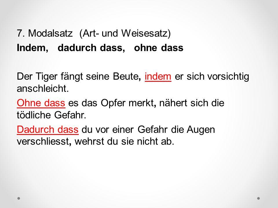 7. Modalsatz (Art- und Weisesatz) Indem, dadurch dass, ohne dass Der Tiger fängt seine Beute, indem er sich vorsichtig anschleicht. Ohne dass es das O