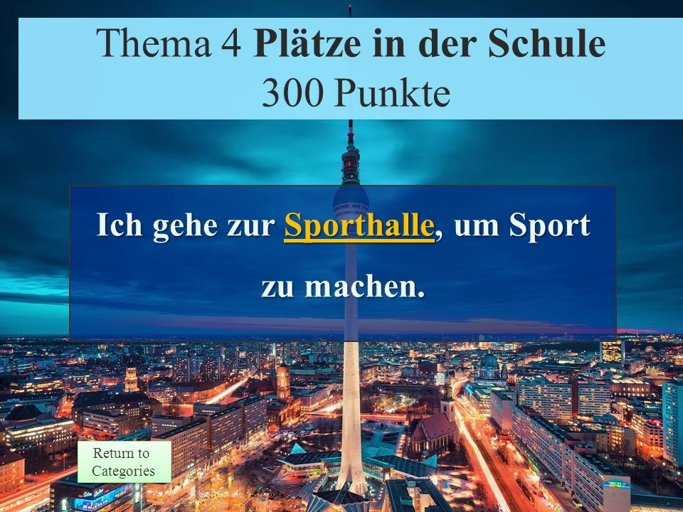 Theme 4 Prompt 300 Points Return to Categories Return to Categories Thema 4 Plätze in der Schule 300 Punkte Ich gehe zur ___________, um Sport zu machen.