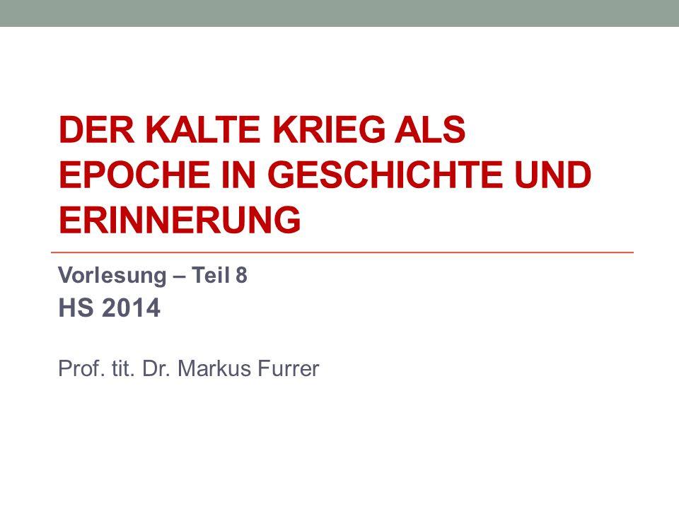 DER KALTE KRIEG ALS EPOCHE IN GESCHICHTE UND ERINNERUNG Vorlesung – Teil 8 HS 2014 Prof. tit. Dr. Markus Furrer