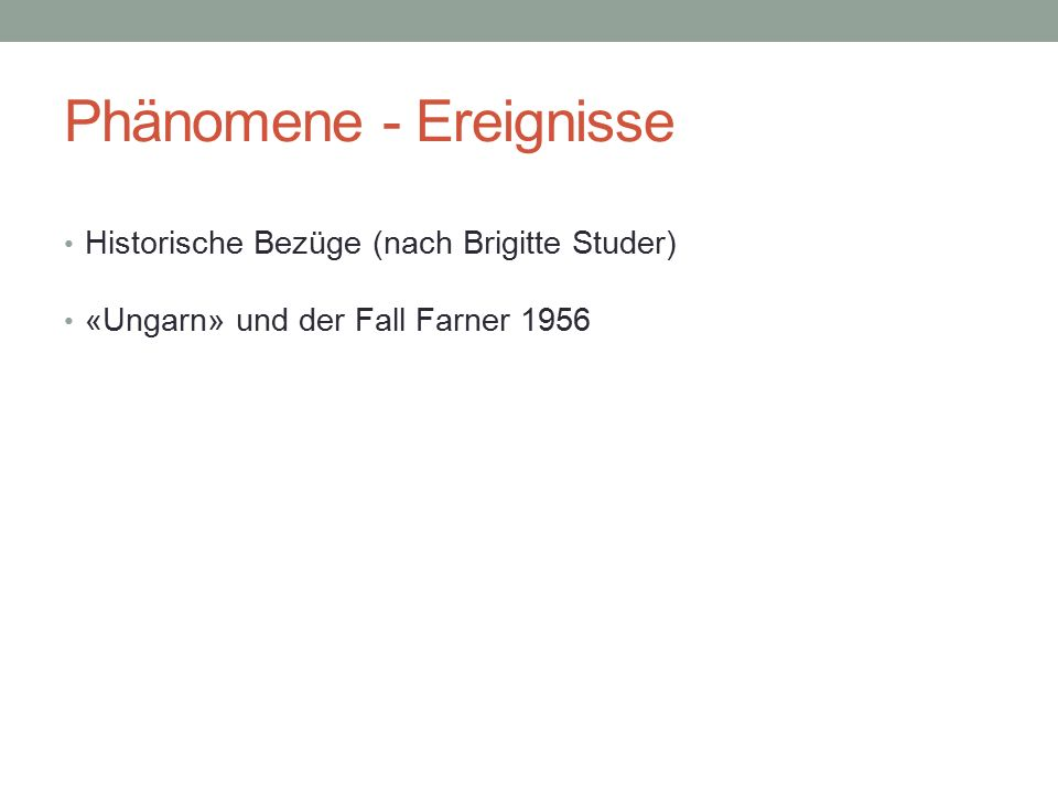 Phänomene - Ereignisse Historische Bezüge (nach Brigitte Studer) «Ungarn» und der Fall Farner 1956