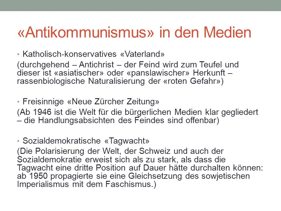 «Antikommunismus» in den Medien Katholisch-konservatives «Vaterland» (durchgehend – Antichrist – der Feind wird zum Teufel und dieser ist «asiatischer» oder «panslawischer» Herkunft – rassenbiologische Naturalisierung der «roten Gefahr») Freisinnige «Neue Zürcher Zeitung» (Ab 1946 ist die Welt für die bürgerlichen Medien klar gegliedert – die Handlungsabsichten des Feindes sind offenbar) Sozialdemokratische «Tagwacht» (Die Polarisierung der Welt, der Schweiz und auch der Sozialdemokratie erweist sich als zu stark, als dass die Tagwacht eine dritte Position auf Dauer hätte durchalten können: ab 1950 propagierte sie eine Gleichsetzung des sowjetischen Imperialismus mit dem Faschismus.)
