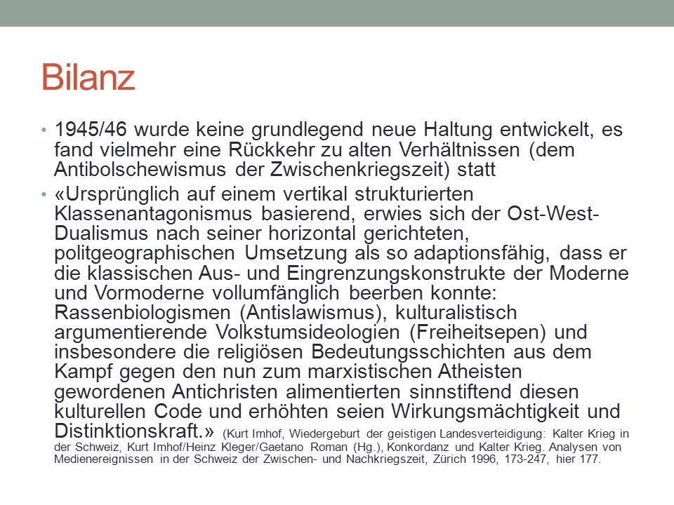 Bilanz 1945/46 wurde keine grundlegend neue Haltung entwickelt, es fand vielmehr eine Rückkehr zu alten Verhältnissen (dem Antibolschewismus der Zwischenkriegszeit) statt «Ursprünglich auf einem vertikal strukturierten Klassenantagonismus basierend, erwies sich der Ost-West- Dualismus nach seiner horizontal gerichteten, politgeographischen Umsetzung als so adaptionsfähig, dass er die klassischen Aus- und Eingrenzungskonstrukte der Moderne und Vormoderne vollumfänglich beerben konnte: Rassenbiologismen (Antislawismus), kulturalistisch argumentierende Volkstumsideologien (Freiheitsepen) und insbesondere die religiösen Bedeutungsschichten aus dem Kampf gegen den nun zum marxistischen Atheisten gewordenen Antichristen alimentierten sinnstiftend diesen kulturellen Code und erhöhten seien Wirkungsmächtigkeit und Distinktionskraft.» (Kurt Imhof, Wiedergeburt der geistigen Landesverteidigung: Kalter Krieg in der Schweiz, Kurt Imhof/Heinz Kleger/Gaetano Roman (Hg.), Konkordanz und Kalter Krieg.
