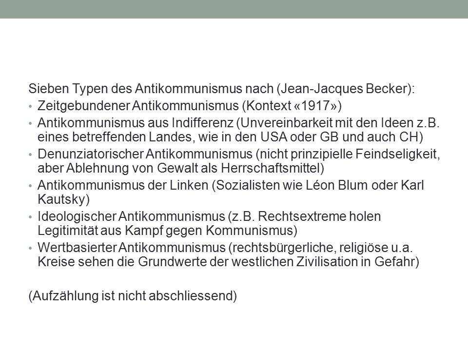 Sieben Typen des Antikommunismus nach (Jean-Jacques Becker): Zeitgebundener Antikommunismus (Kontext «1917») Antikommunismus aus Indifferenz (Unvereinbarkeit mit den Ideen z.B.