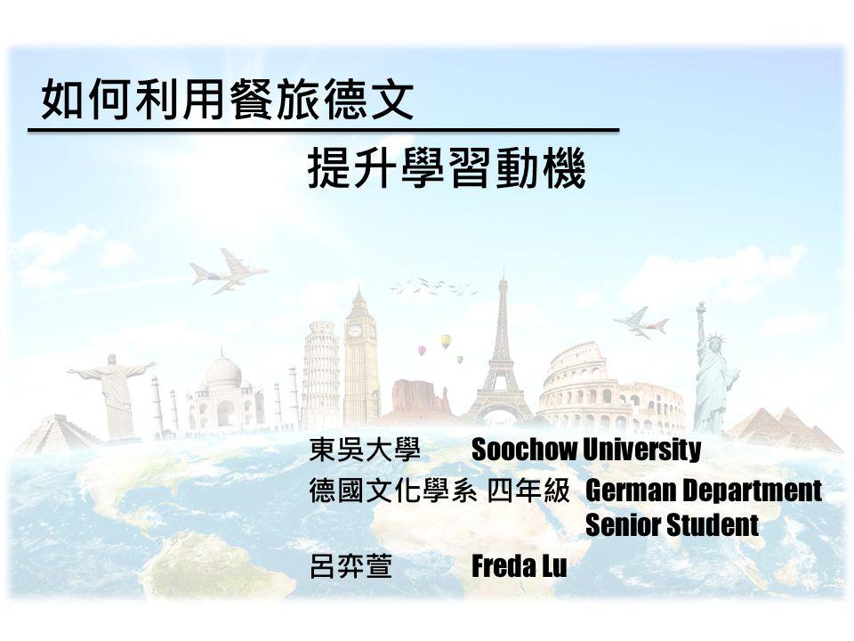 如何利用餐旅德文 提升學習動機 東吳大學 Soochow University 德國文化學系 四年級 German Department Senior Student 呂弈萱 Freda Lu