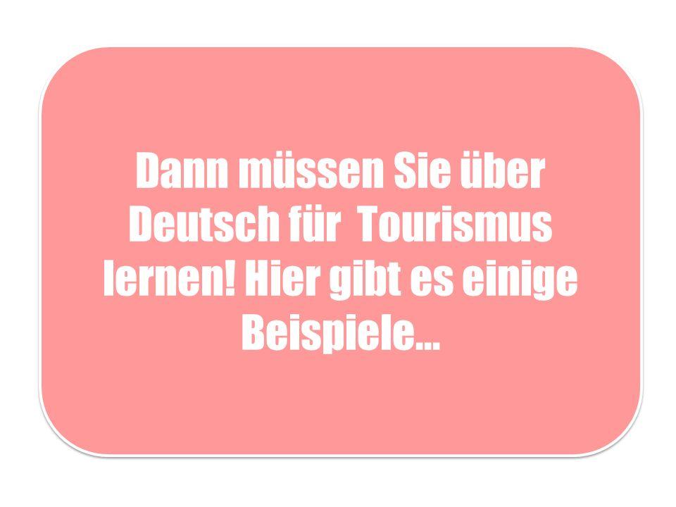 Dann müssen Sie über Deutsch für Tourismus lernen! Hier gibt es einige Beispiele...