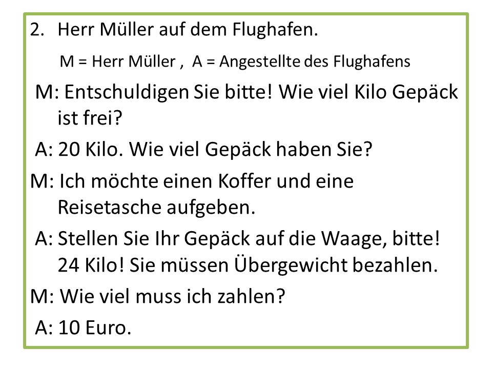 M: Bitte, 10 Euro.A: Hier sind Ihre Gepäckscheine.