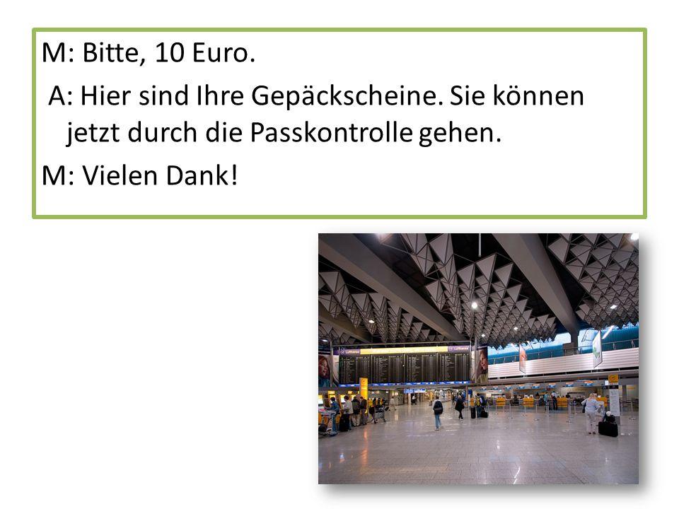 M: Bitte, 10 Euro. A: Hier sind Ihre Gepäckscheine.