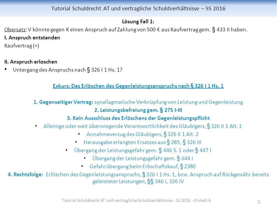 3 Tutorial Schuldrecht AT und vertragliche Schuldverhältnisse – SS 2016 Lösung Fall 1: Obersatz: V könnte gegen K einen Anspruch auf Zahlung von 500 € aus Kaufvertrag gem.