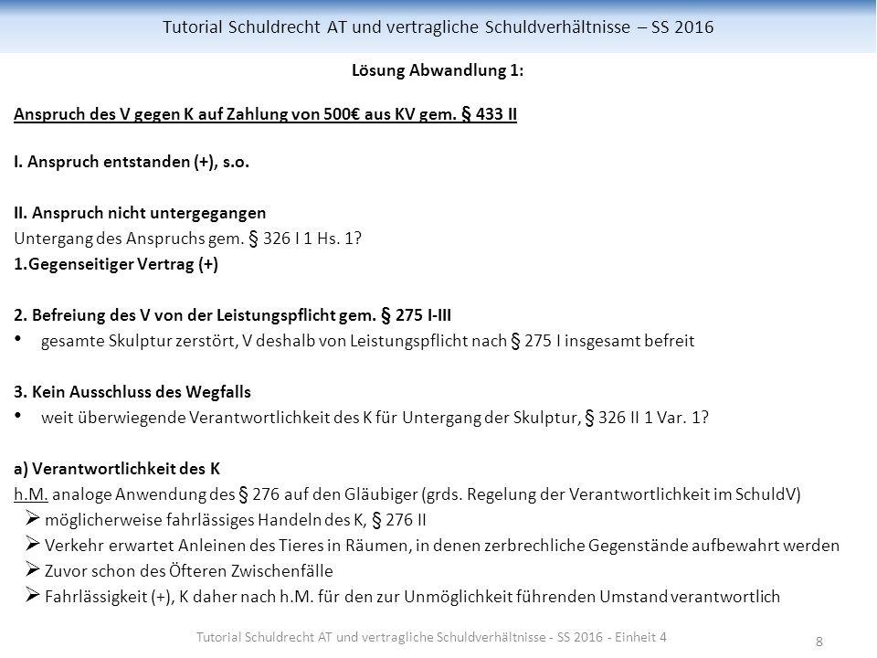 8 Tutorial Schuldrecht AT und vertragliche Schuldverhältnisse – SS 2016 Lösung Abwandlung 1: Anspruch des V gegen K auf Zahlung von 500€ aus KV gem.