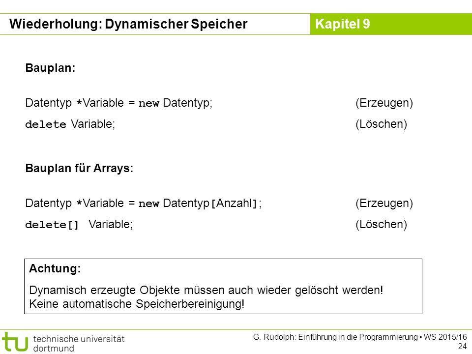 Kapitel 9 Wiederholung: Dynamischer Speicher Bauplan: Datentyp * Variable = new Datentyp;(Erzeugen) delete Variable;(Löschen) Bauplan für Arrays: Datentyp * Variable = new Datentyp [ Anzahl ] ;(Erzeugen) delete[] Variable;(Löschen) Achtung: Dynamisch erzeugte Objekte müssen auch wieder gelöscht werden.