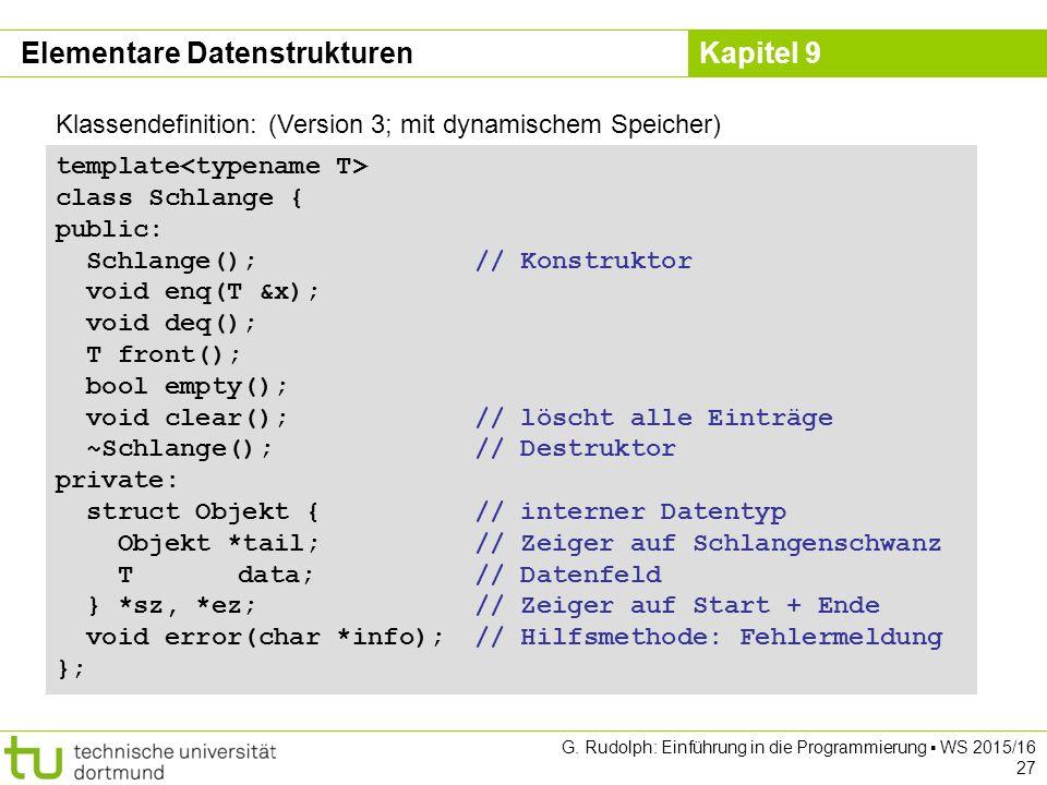 Kapitel 9 Klassendefinition: (Version 3; mit dynamischem Speicher) template class Schlange { public: Schlange();// Konstruktor void enq(T &x); void deq(); T front(); bool empty(); void clear();// löscht alle Einträge ~Schlange();// Destruktor private: struct Objekt {// interner Datentyp Objekt *tail;// Zeiger auf Schlangenschwanz T data;// Datenfeld } *sz, *ez;// Zeiger auf Start + Ende void error(char *info);// Hilfsmethode: Fehlermeldung }; Elementare Datenstrukturen G.