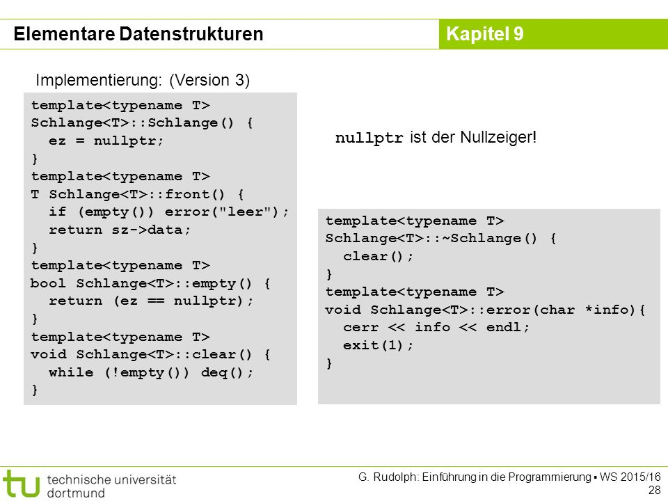 Kapitel 9 Implementierung: (Version 3) template Schlange ::Schlange() { ez = nullptr; } template T Schlange ::front() { if (empty()) error(