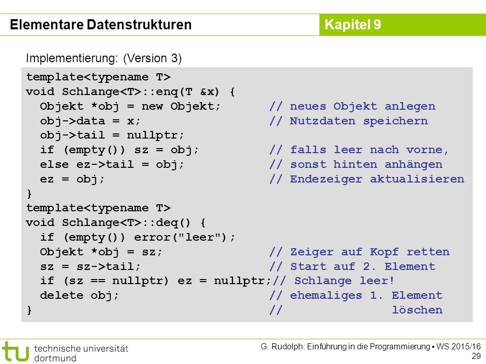 Kapitel 9 Implementierung: (Version 3) template void Schlange ::enq(T &x) { Objekt *obj = new Objekt;// neues Objekt anlegen obj->data = x;// Nutzdate