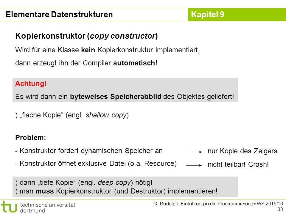 Kapitel 9 Elementare Datenstrukturen Kopierkonstruktor (copy constructor) Wird für eine Klasse kein Kopierkonstruktur implementiert, dann erzeugt ihn der Compiler automatisch.