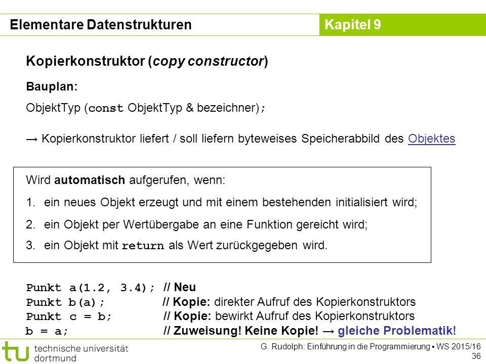 Kapitel 9 Elementare Datenstrukturen Kopierkonstruktor (copy constructor) Bauplan: ObjektTyp ( const ObjektTyp & bezeichner) ; → Kopierkonstruktor liefert / soll liefern byteweises Speicherabbild des Objektes Wird automatisch aufgerufen, wenn: 1.ein neues Objekt erzeugt und mit einem bestehenden initialisiert wird; 2.ein Objekt per Wertübergabe an eine Funktion gereicht wird; 3.ein Objekt mit return als Wert zurückgegeben wird.