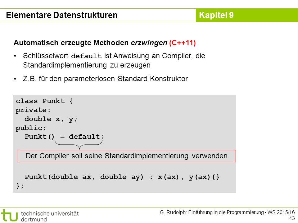 Kapitel 9 Elementare Datenstrukturen Automatisch erzeugte Methoden erzwingen (C++11) Schlüsselwort default ist Anweisung an Compiler, die Standardimplementierung zu erzeugen Z.B.