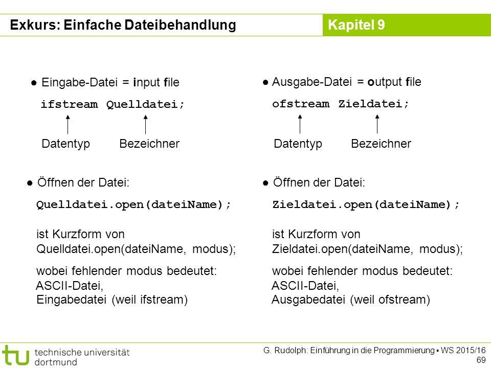 Kapitel 9 ● Eingabe-Datei = input file ifstream Quelldatei; DatentypBezeichner ● Ausgabe-Datei = output file ofstream Zieldatei; DatentypBezeichner ● Öffnen der Datei: Quelldatei.open(dateiName); ist Kurzform von Quelldatei.open(dateiName, modus); wobei fehlender modus bedeutet: ASCII-Datei, Eingabedatei (weil ifstream) ● Öffnen der Datei: Zieldatei.open(dateiName); ist Kurzform von Zieldatei.open(dateiName, modus); wobei fehlender modus bedeutet: ASCII-Datei, Ausgabedatei (weil ofstream) Exkurs: Einfache Dateibehandlung G.