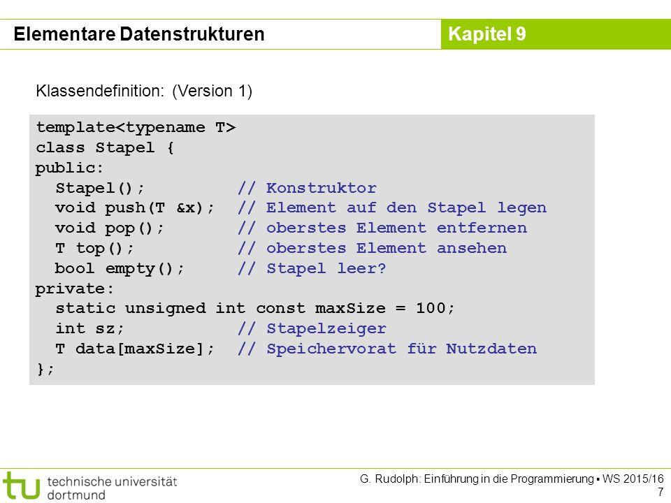 Kapitel 9 Implementierung: (Version 3) template Schlange ::Schlange() { ez = nullptr; } template T Schlange ::front() { if (empty()) error( leer ); return sz->data; } template bool Schlange ::empty() { return (ez == nullptr); } template void Schlange ::clear() { while (!empty()) deq(); } Elementare Datenstrukturen nullptr ist der Nullzeiger.
