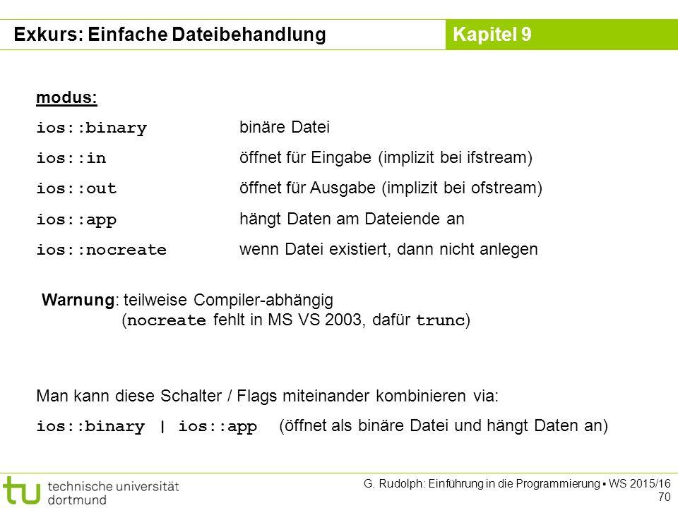 Kapitel 9 modus: ios::binary binäre Datei ios::in öffnet für Eingabe (implizit bei ifstream) ios::out öffnet für Ausgabe (implizit bei ofstream) ios::app hängt Daten am Dateiende an ios::nocreate wenn Datei existiert, dann nicht anlegen Warnung: teilweise Compiler-abhängig ( nocreate fehlt in MS VS 2003, dafür trunc ) Man kann diese Schalter / Flags miteinander kombinieren via: ios::binary | ios::app (öffnet als binäre Datei und hängt Daten an) Exkurs: Einfache Dateibehandlung G.