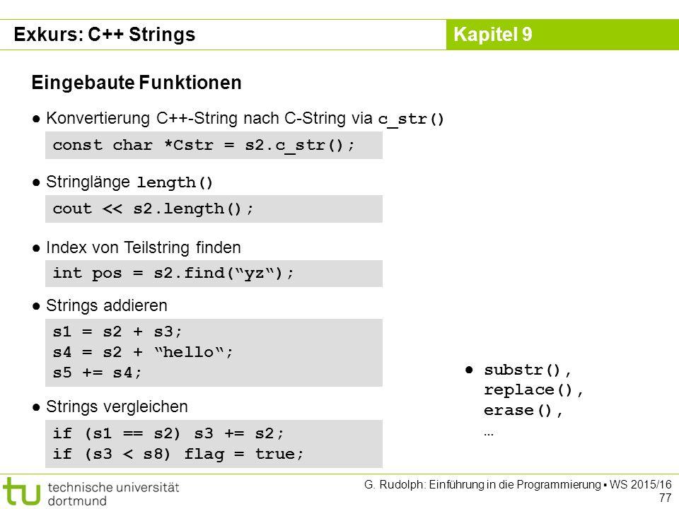 Kapitel 9 const char *Cstr = s2.c_str(); Eingebaute Funktionen ● Konvertierung C++-String nach C-String via c_str() cout << s2.length(); ● Stringlänge length() ● substr(), replace(), erase(), … ● Index von Teilstring finden int pos = s2.find( yz ); ● Strings addieren s1 = s2 + s3; s4 = s2 + hello ; s5 += s4; ● Strings vergleichen if (s1 == s2) s3 += s2; if (s3 < s8) flag = true; Exkurs: C++ Strings G.