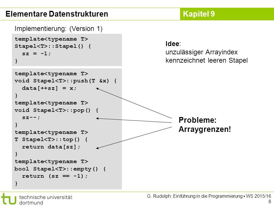 Kapitel 9 Implementierung: (Version 3) template void Schlange ::enq(T &x) { Objekt *obj = new Objekt;// neues Objekt anlegen obj->data = x;// Nutzdaten speichern obj->tail = nullptr; if (empty()) sz = obj;// falls leer nach vorne, else ez->tail = obj; // sonst hinten anhängen ez = obj;// Endezeiger aktualisieren } template void Schlange ::deq() { if (empty()) error( leer ); Objekt *obj = sz;// Zeiger auf Kopf retten sz = sz->tail;// Start auf 2.