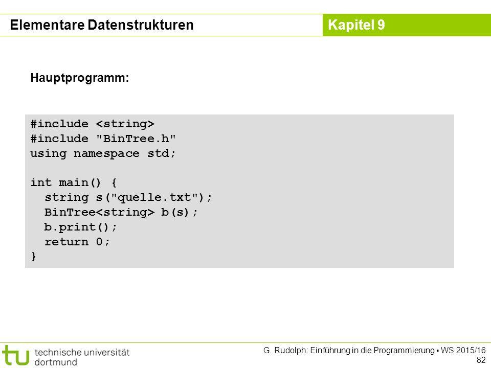 Kapitel 9 #include #include BinTree.h using namespace std; int main() { string s( quelle.txt ); BinTree b(s); b.print(); return 0; } Hauptprogramm: Elementare Datenstrukturen G.