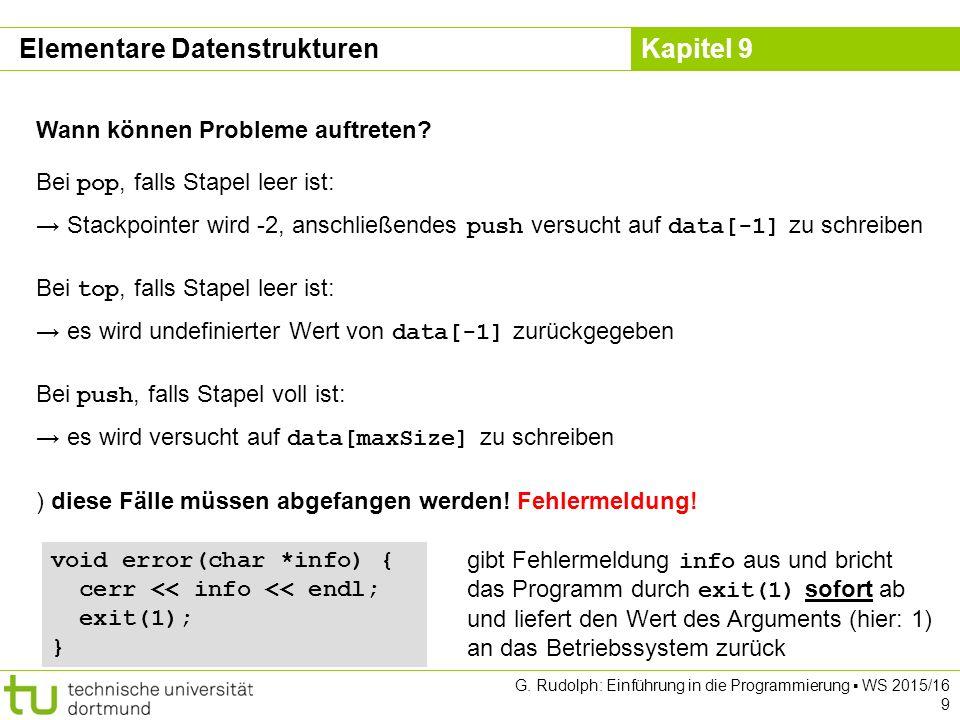 Kapitel 9 ADT Binärer Suchbaum: Klassendefinition template class BinTree { private: struct Node { T data; Node *left, *right; } *root; Node *insert(Node *node, T key); bool isElem(Node *node, T key); void clear(Node *node); public: BinTree() { root = nullptr; } void insert(T x) { root = insert(root, x); } bool isElem(T x) { return isElem(root, x); } void clear() { clear(root); root = nullptr; } ~BinTree() { clear(); } }; Elementare Datenstrukturen leerer Unterbaum → Nullzeiger G.