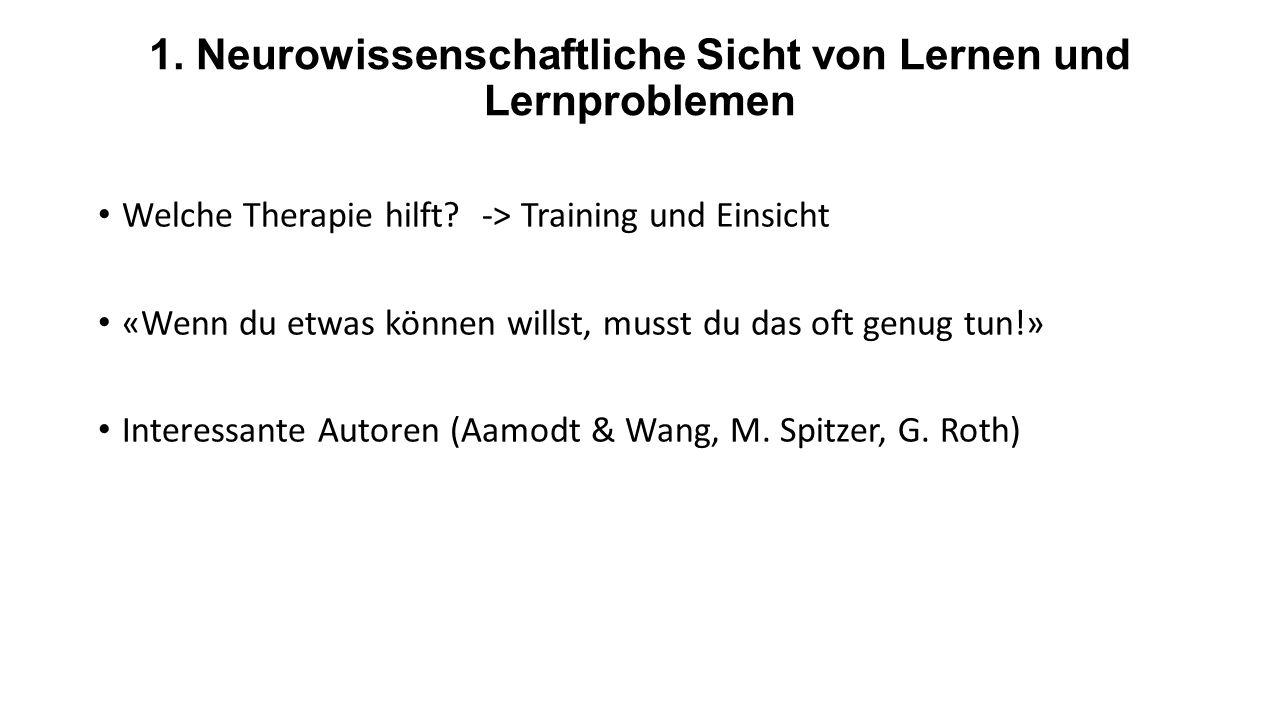 1. Neurowissenschaftliche Sicht von Lernen und Lernproblemen Welche Therapie hilft?-> Training und Einsicht «Wenn du etwas können willst, musst du das