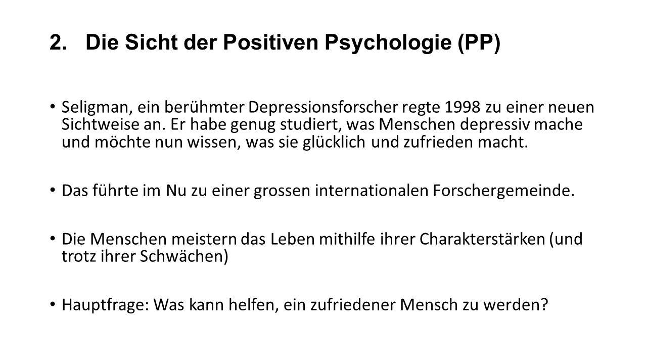 2. Die Sicht der Positiven Psychologie (PP) Seligman, ein berühmter Depressionsforscher regte 1998 zu einer neuen Sichtweise an. Er habe genug studier