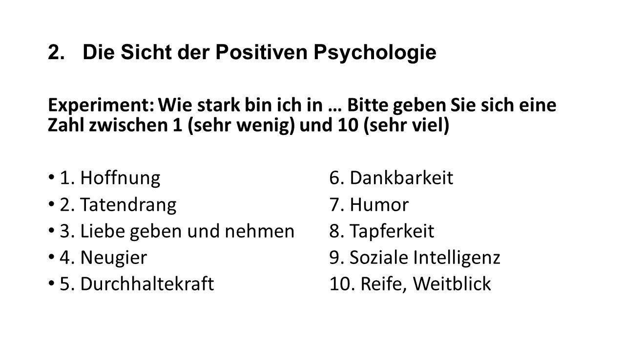 2. Die Sicht der Positiven Psychologie Experiment: Wie stark bin ich in … Bitte geben Sie sich eine Zahl zwischen 1 (sehr wenig) und 10 (sehr viel) 1.