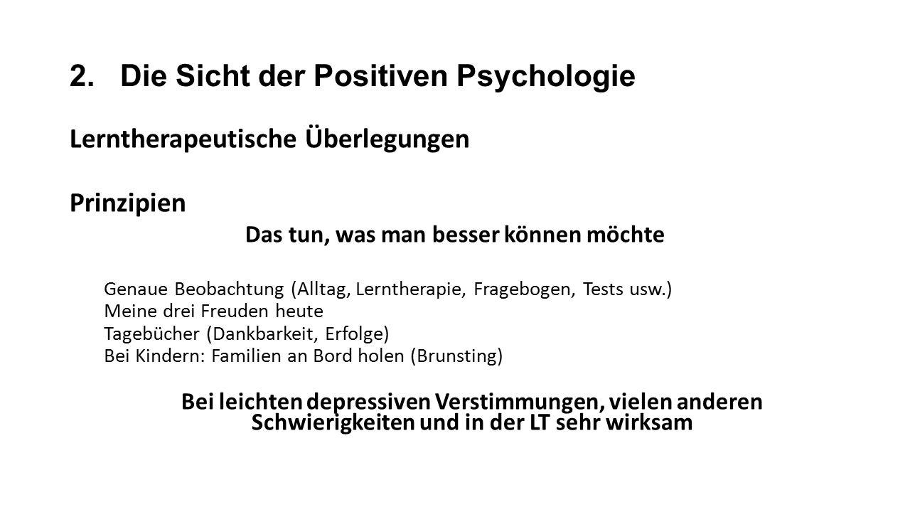 2. Die Sicht der Positiven Psychologie Lerntherapeutische Überlegungen Prinzipien Das tun, was man besser können möchte Genaue Beobachtung (Alltag, Le