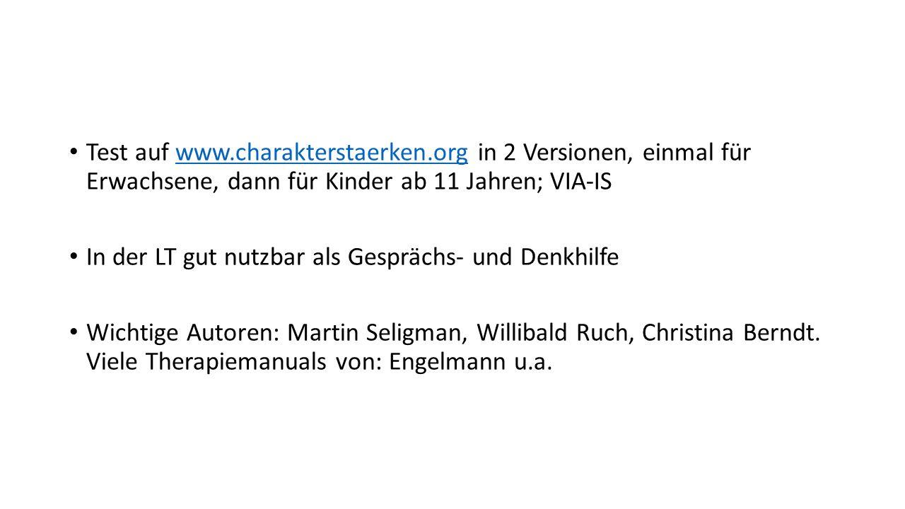 Test auf www.charakterstaerken.org in 2 Versionen, einmal für Erwachsene, dann für Kinder ab 11 Jahren; VIA-ISwww.charakterstaerken.org In der LT gut nutzbar als Gesprächs- und Denkhilfe Wichtige Autoren: Martin Seligman, Willibald Ruch, Christina Berndt.