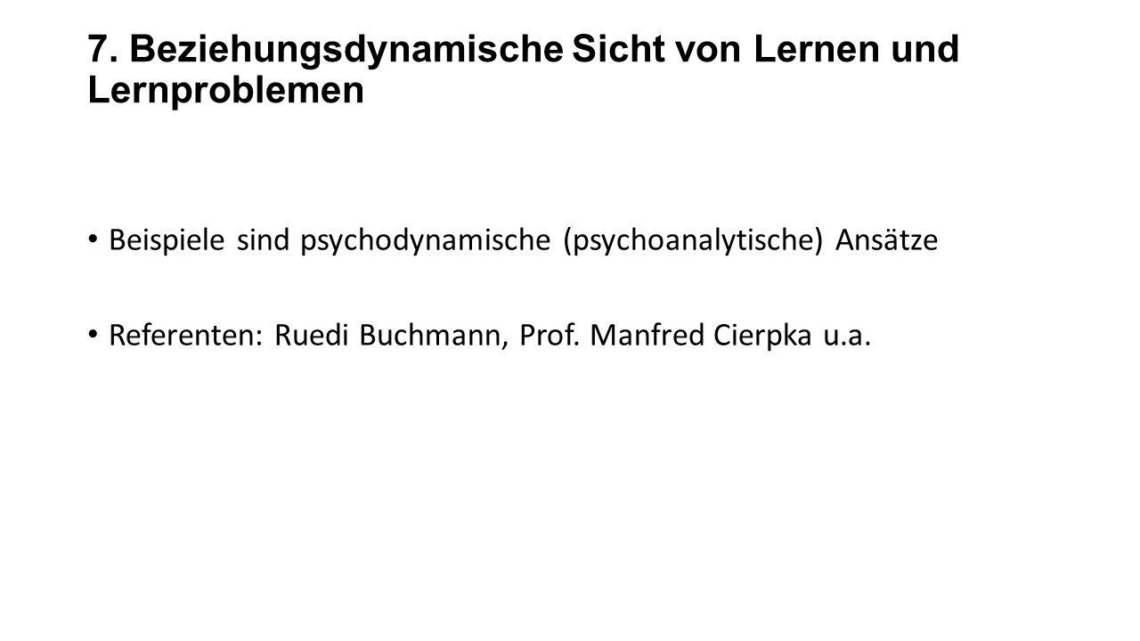 7. Beziehungsdynamische Sicht von Lernen und Lernproblemen Beispiele sind psychodynamische (psychoanalytische) Ansätze Referenten: Ruedi Buchmann, Pro