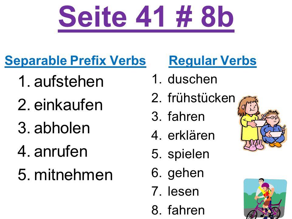 Seite 41 # 8b Separable Prefix Verbs 1.aufstehen 2.einkaufen 3.abholen 4.anrufen 5.mitnehmen Regular Verbs 1.duschen 2.frühstücken 3.fahren 4.erklären 5.spielen 6.gehen 7.lesen 8.fahren