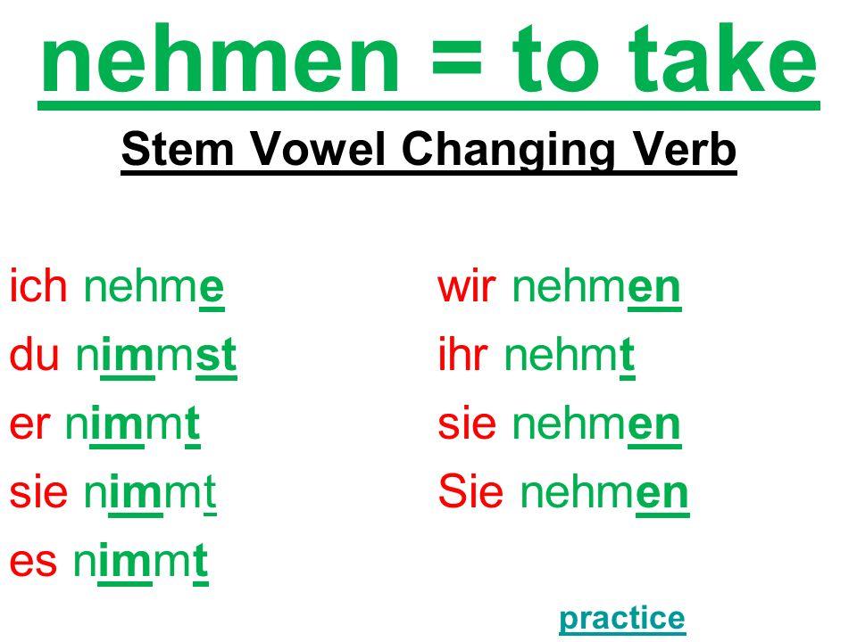 nehmen = to take Stem Vowel Changing Verb ich nehmewir nehmen du nimmstihr nehmt er nimmtsie nehmen sie nimmtSie nehmen es nimmt practice