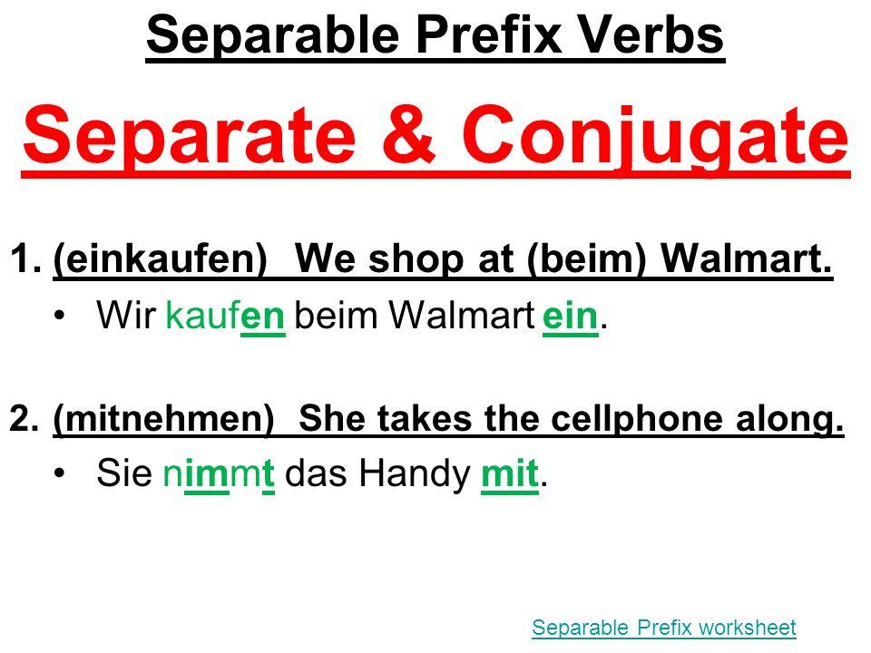 Separable Prefix Verbs Separate & Conjugate 1.(einkaufen) We shop at (beim) Walmart.