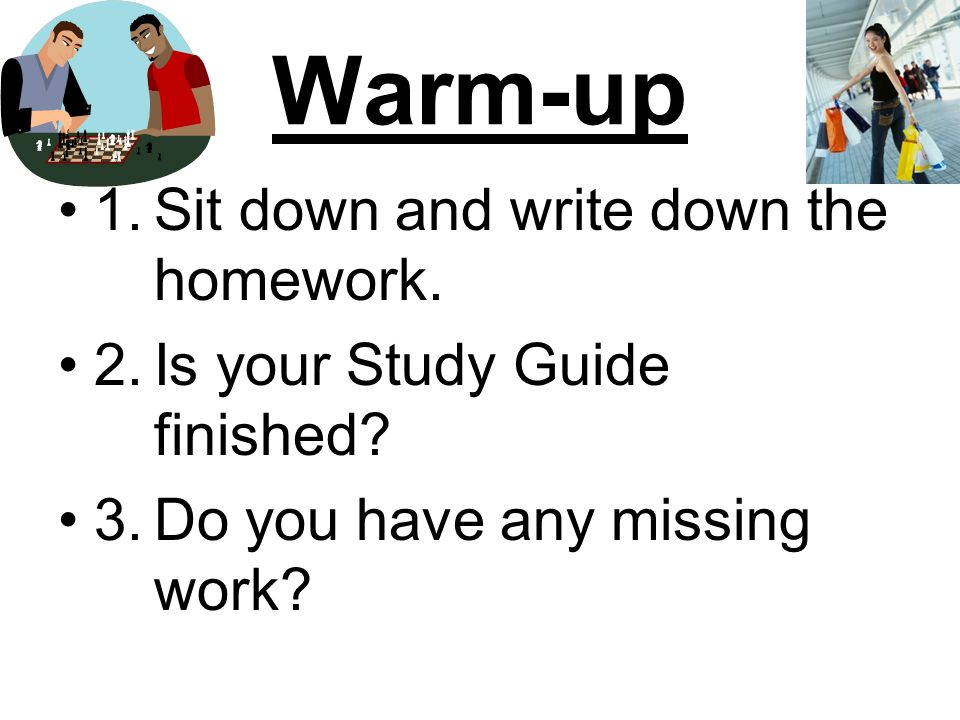 Warm-up 1.Sit down and write down the homework. 2.Is your Study Guide finished.