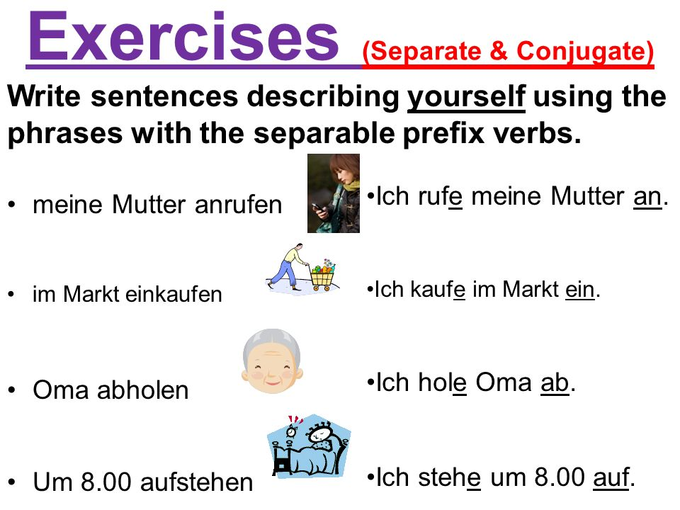 Exercises (Separate & Conjugate) meine Mutter anrufen im Markt einkaufen Oma abholen Um 8.00 aufstehen Write sentences describing yourself using the phrases with the separable prefix verbs.