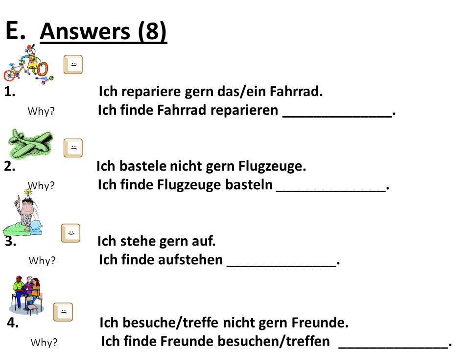 E. Answers (8) 1. Ich repariere gern das/ein Fahrrad. Why? Ich finde Fahrrad reparieren ______________. 3. Ich stehe gern auf. Why? Ich finde aufstehe