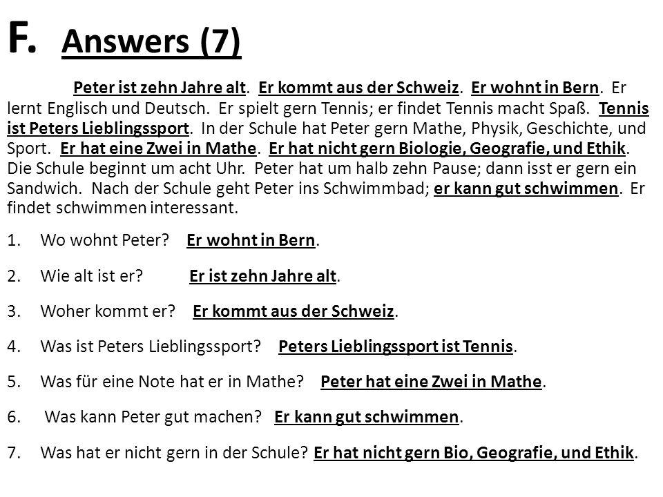 F. Answers (7) Peter ist zehn Jahre alt. Er kommt aus der Schweiz. Er wohnt in Bern. Er lernt Englisch und Deutsch. Er spielt gern Tennis; er findet T