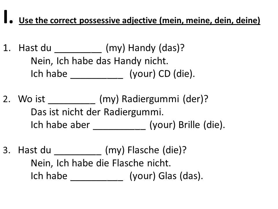 I. Use the correct possessive adjective (mein, meine, dein, deine) 1.Hast du _________ (my) Handy (das)? Nein, Ich habe das Handy nicht. Ich habe ____
