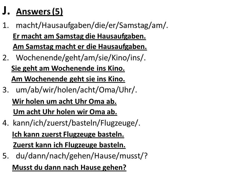 J. Answers (5) 1.macht/Hausaufgaben/die/er/Samstag/am/. Er macht am Samstag die Hausaufgaben. Am Samstag macht er die Hausaufgaben. 2.Wochenende/geht/