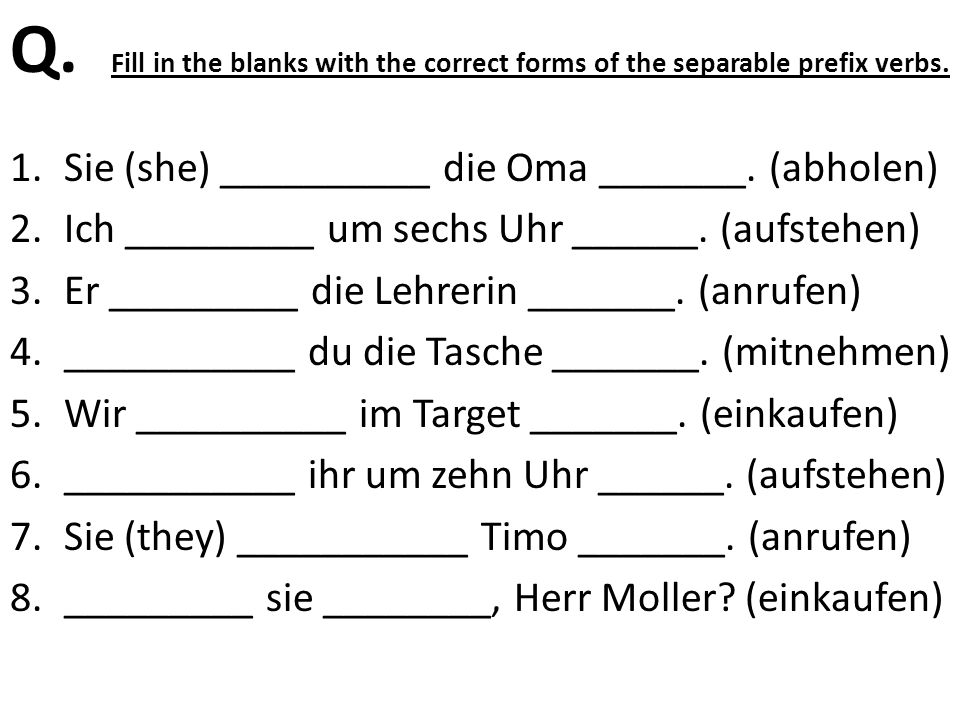 Q. Fill in the blanks with the correct forms of the separable prefix verbs.
